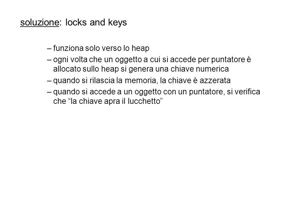 soluzione: locks and keys –funziona solo verso lo heap –ogni volta che un oggetto a cui si accede per puntatore è allocato sullo heap si genera una chiave numerica –quando si rilascia la memoria, la chiave è azzerata –quando si accede a un oggetto con un puntatore, si verifica che la chiave apra il lucchetto