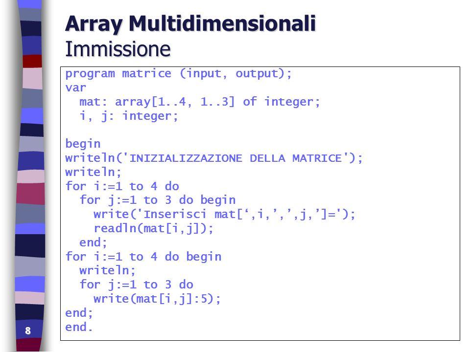 9 Array Multidimensionali Immissione+Stampa program matrice2 (input, output); const MAXLINEE = 100; MAXCOLONNE = 100; type matrice = array [1..MAXLINEE,1..MAXCOLONNE] of real; var mat: matrice; n, m, i, j : integer; begin repeat write( Num.