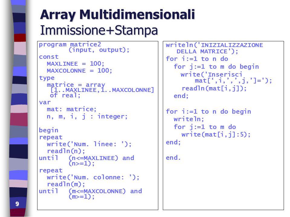 10 Array Multidimensionali Prodotto di Matrici program prodottoMatrici (input, output); const N = 4; P = 3; M = 5; var mat1: array[1..N, 1..P] of integer; mat2: array[1..P, 1..M] of integer; pmat: array[1..N, 1..M] of integer; i, j, k: integer; begin writeln( PRIMA MATRICE ); for i:=1 to N do for j:=1 to P do begin write(mat1: linea , i, colonna , j, : ); readln(mat1[i,j]); end; writeln( SECONDA MATRICE ); for i:=1 to P do for j:=1 to M do begin write(mat2: linea , i, colonna , j, : ); readln(mat2[i,j]); end; for i:=1 to N do for j:=1 to M do begin pmat[i, j] := 0; for k:=1 to P do pmat[i,j] := pmat[i,j] + mat1[i, k]*mat2[k,j]; end;...