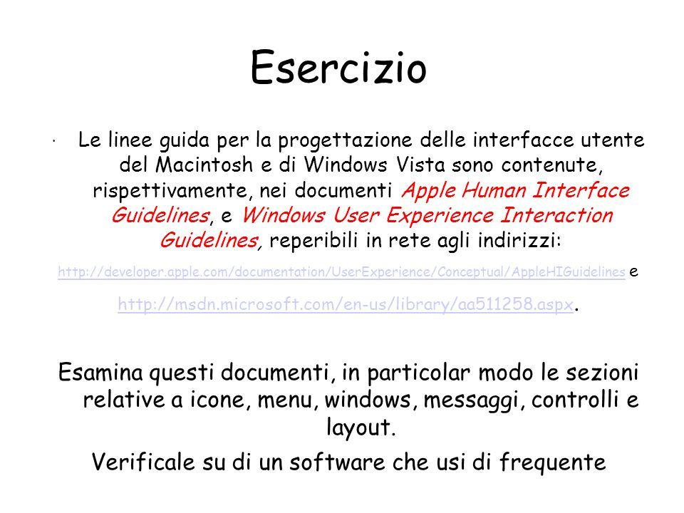 Esercizio · Le linee guida per la progettazione delle interfacce utente del Macintosh e di Windows Vista sono contenute, rispettivamente, nei documenti Apple Human Interface Guidelines, e Windows User Experience Interaction Guidelines, reperibili in rete agli indirizzi: http://developer.apple.com/documentation/UserExperience/Conceptual/AppleHIGuidelines http://developer.apple.com/documentation/UserExperience/Conceptual/AppleHIGuidelines e http://msdn.microsoft.com/en-us/library/aa511258.aspx http://msdn.microsoft.com/en-us/library/aa511258.aspx.
