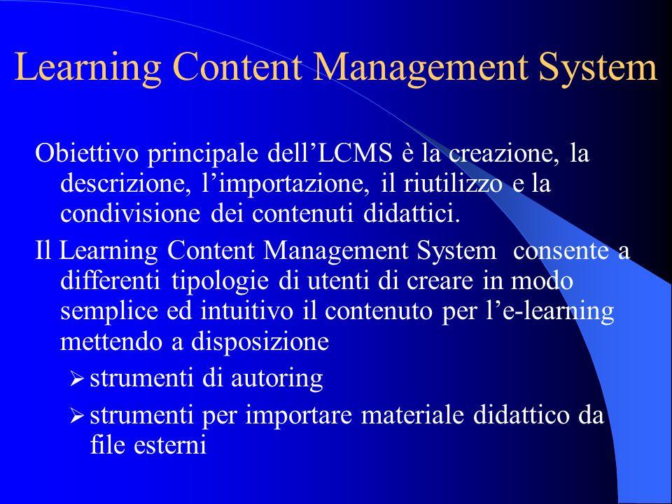 Learning Content Management System Obiettivo principale dellLCMS è la creazione, la descrizione, limportazione, il riutilizzo e la condivisione dei co