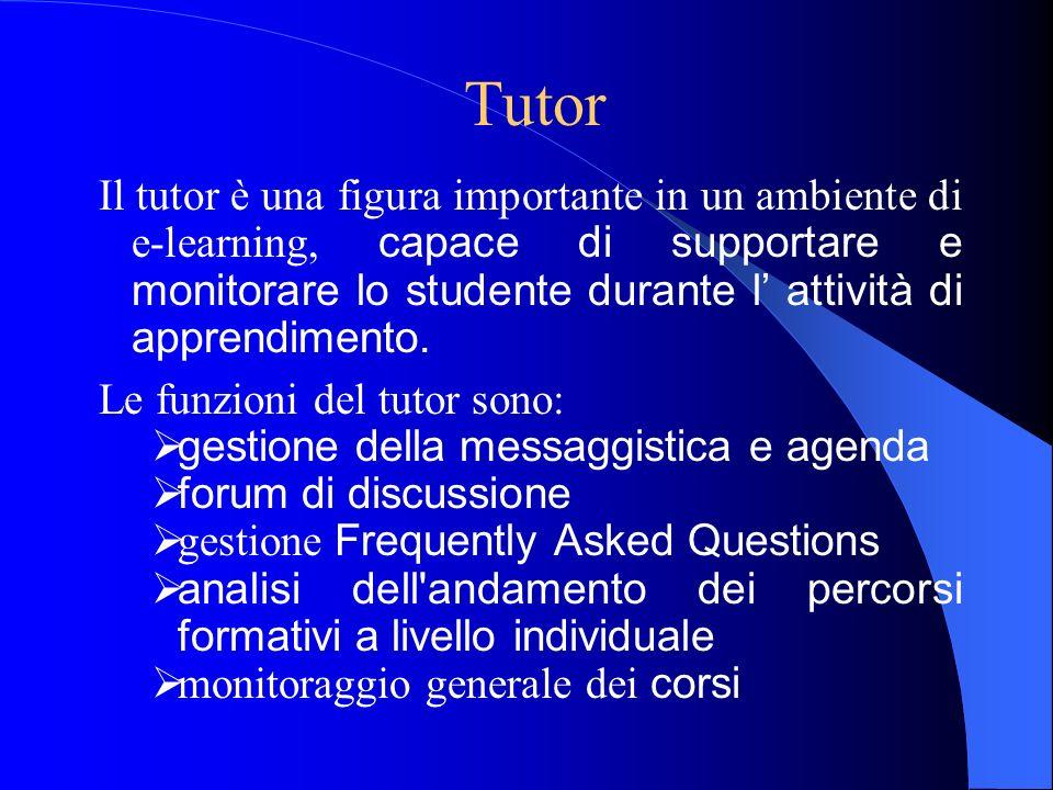 Tutor Il tutor è una figura importante in un ambiente di e-learning, capace di supportare e monitorare lo studente durante l attività di apprendimento