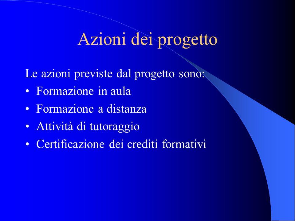 Azioni dei progetto Le azioni previste dal progetto sono: Formazione in aula Formazione a distanza Attività di tutoraggio Certificazione dei crediti f