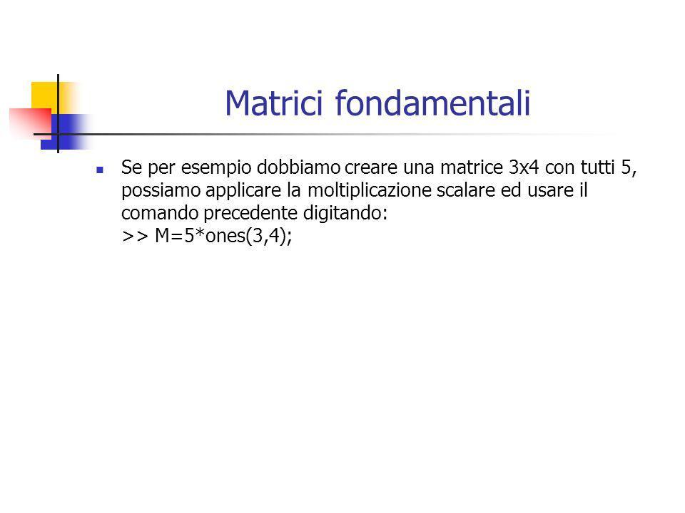 Matrici fondamentali Se per esempio dobbiamo creare una matrice 3x4 con tutti 5, possiamo applicare la moltiplicazione scalare ed usare il comando pre