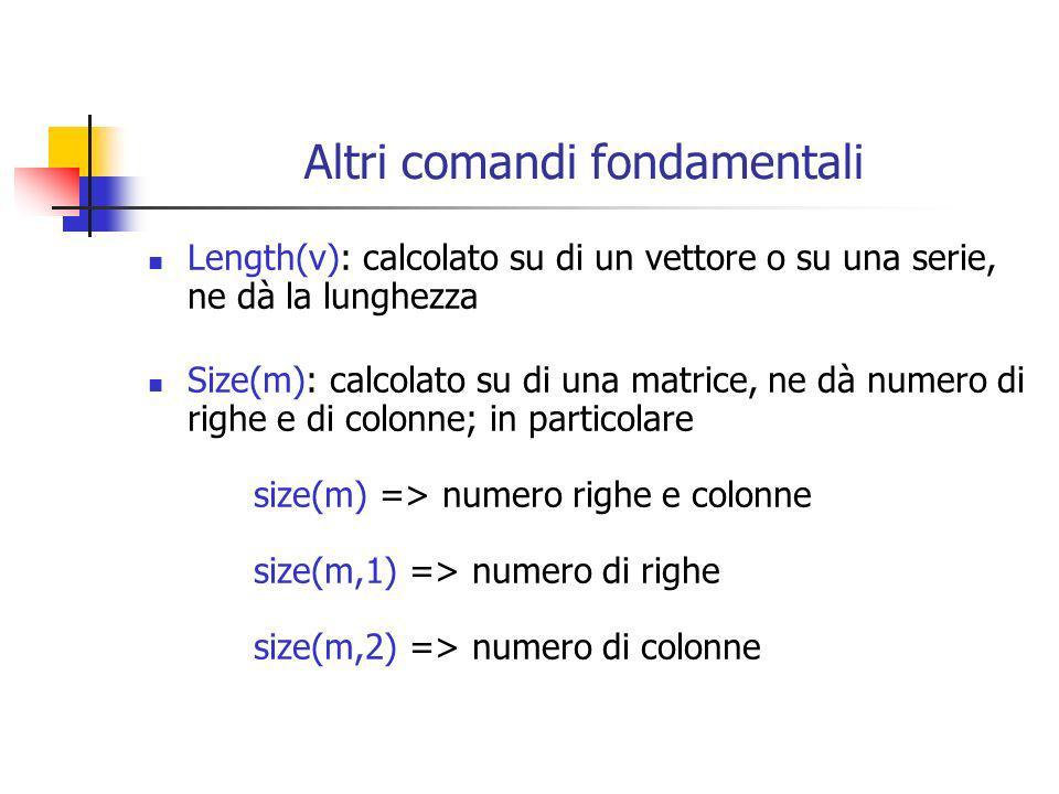Altri comandi fondamentali Length(v): calcolato su di un vettore o su una serie, ne dà la lunghezza Size(m): calcolato su di una matrice, ne dà numero