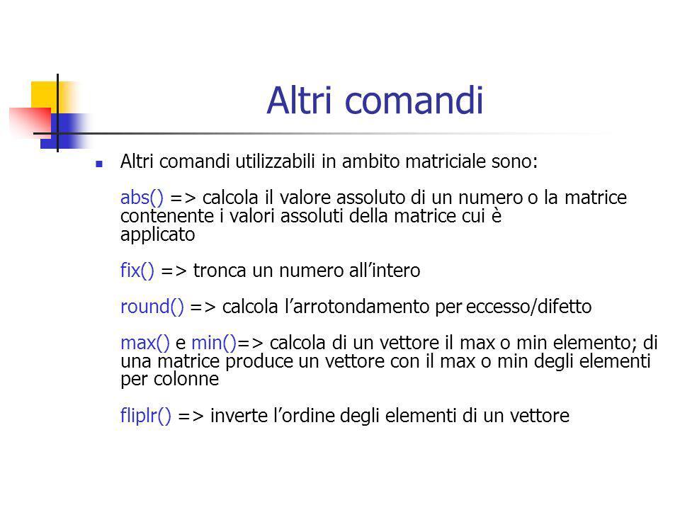 Altri comandi Altri comandi utilizzabili in ambito matriciale sono: abs() => calcola il valore assoluto di un numero o la matrice contenente i valori