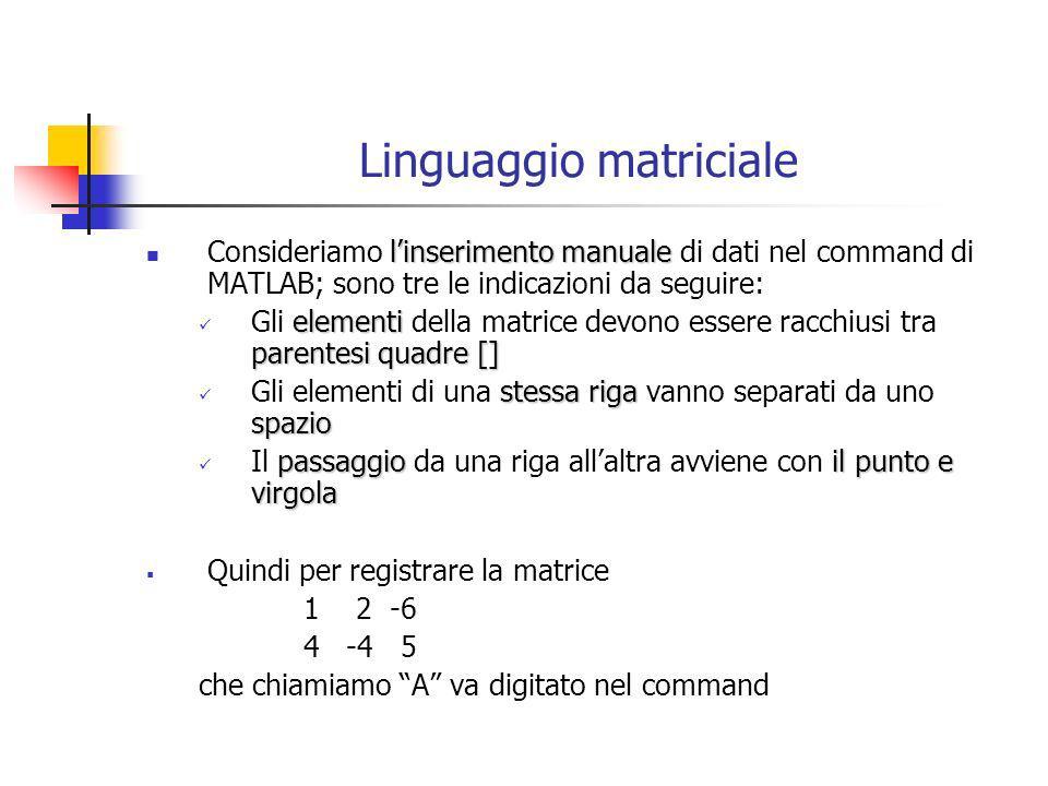 Linguaggio matriciale linserimento manuale Consideriamo linserimento manuale di dati nel command di MATLAB; sono tre le indicazioni da seguire: elemen