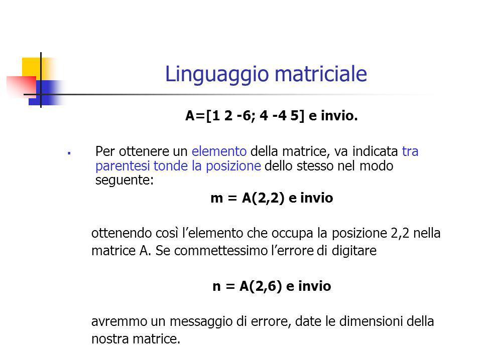 Linguaggio matriciale A=[1 2 -6; 4 -4 5] e invio. Per ottenere un elemento della matrice, va indicata tra parentesi tonde la posizione dello stesso ne