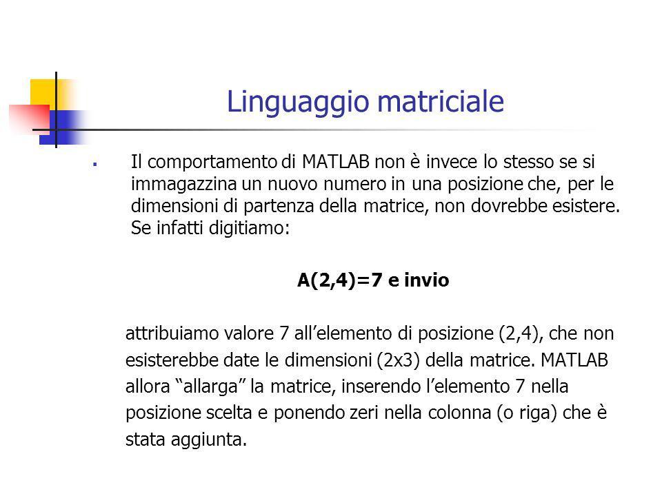 Linguaggio matriciale Tra gli operatori matriciali, ruolo importante è attribuito ai due punti :, che indica Tutta la riga o colonna A(1,:) e invio fornisce come output tutti gli elementi della prima riga Tutte le colonne/righe da..