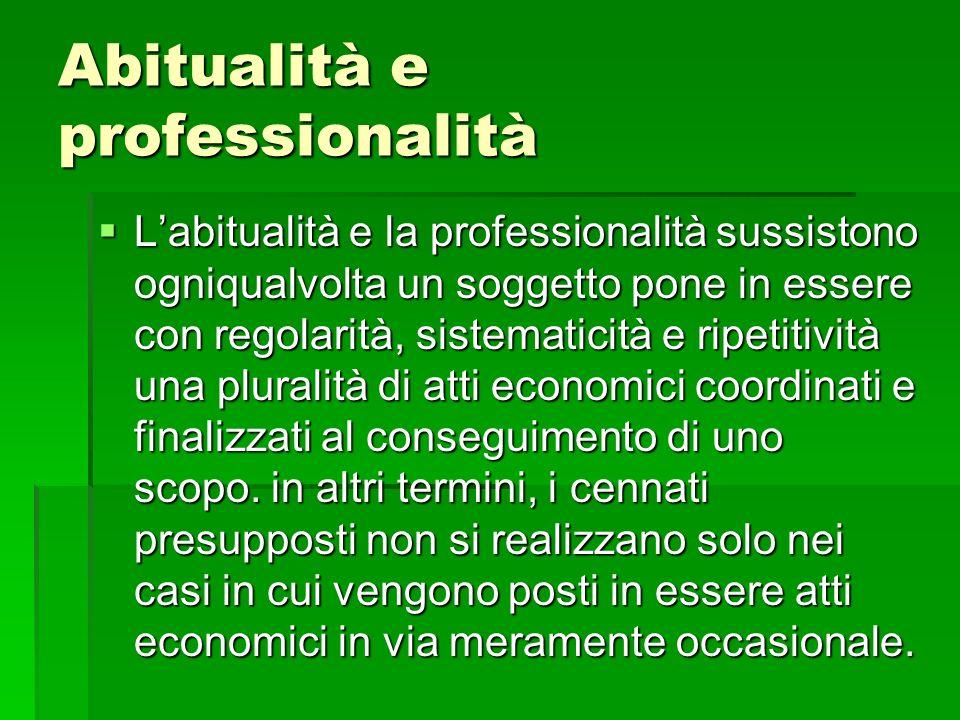 Abitualità e professionalità Labitualità e la professionalità sussistono ogniqualvolta un soggetto pone in essere con regolarità, sistematicità e ripetitività una pluralità di atti economici coordinati e finalizzati al conseguimento di uno scopo.