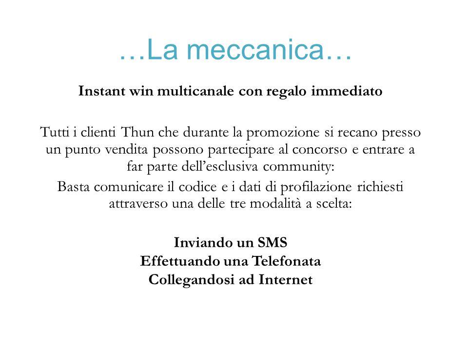 …La meccanica… Instant win multicanale con regalo immediato Tutti i clienti Thun che durante la promozione si recano presso un punto vendita possono p