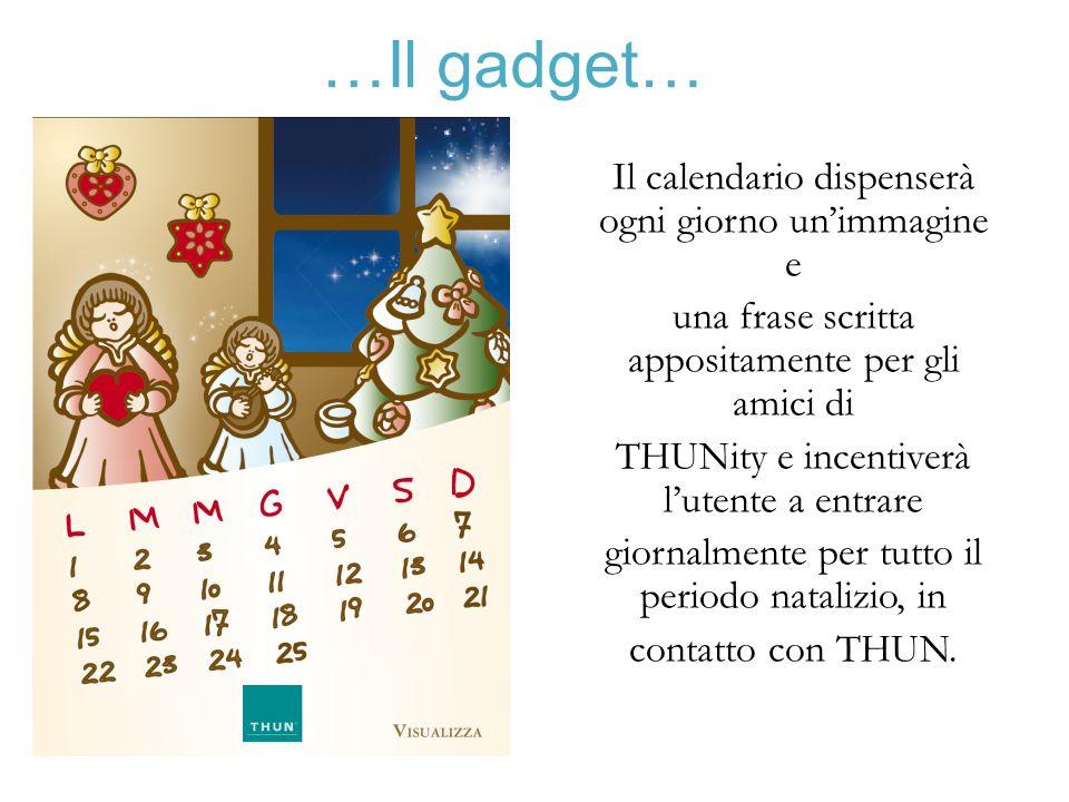 …Il gadget… Il calendario dispenserà ogni giorno unimmagine e una frase scritta appositamente per gli amici di THUNity e incentiverà lutente a entrare giornalmente per tutto il periodo natalizio, in contatto con THUN.