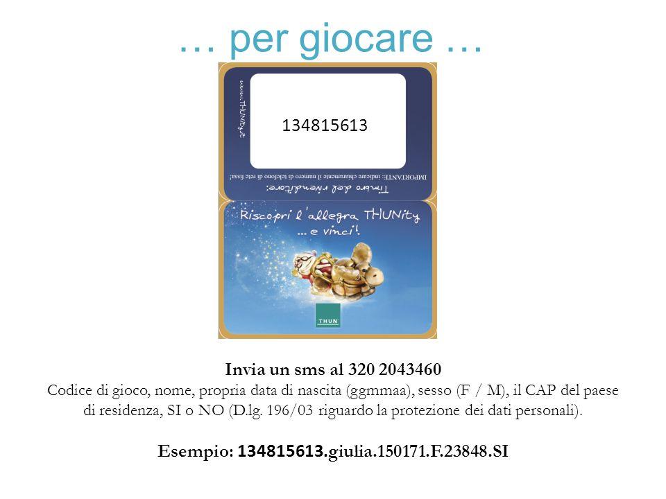 … per giocare … 134815613 Invia un sms al 320 2043460 Codice di gioco, nome, propria data di nascita (ggmmaa), sesso (F / M), il CAP del paese di resi