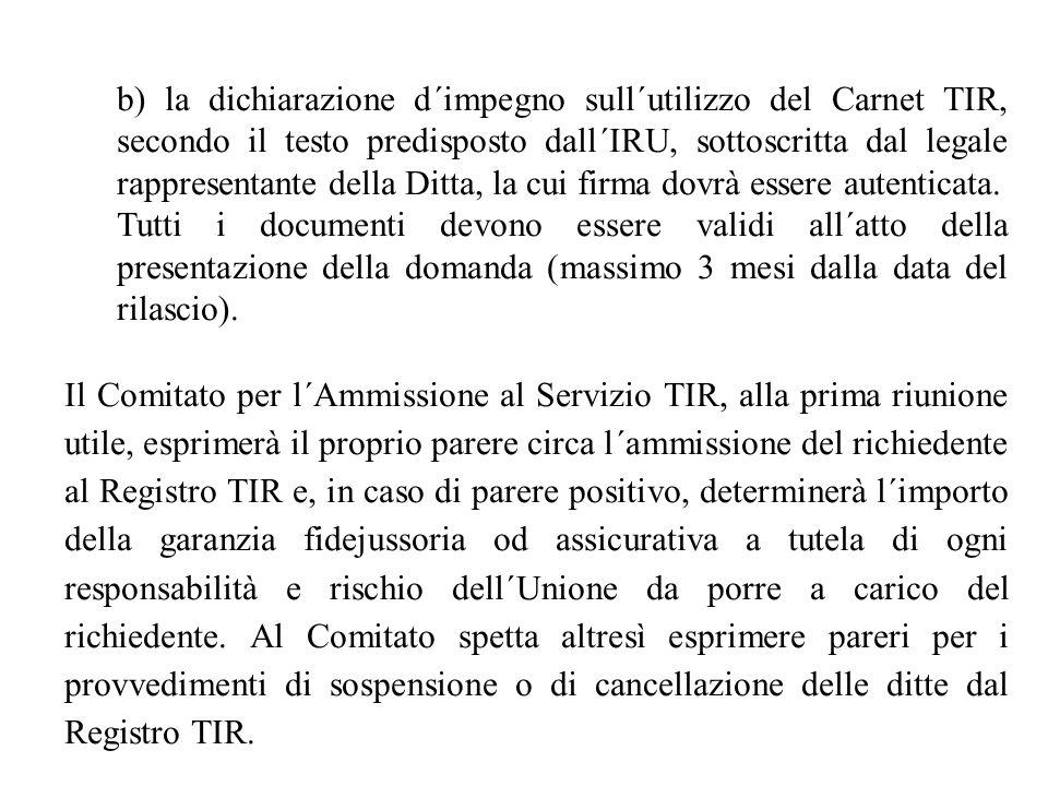 b) la dichiarazione d´impegno sull´utilizzo del Carnet TIR, secondo il testo predisposto dall´IRU, sottoscritta dal legale rappresentante della Ditta,