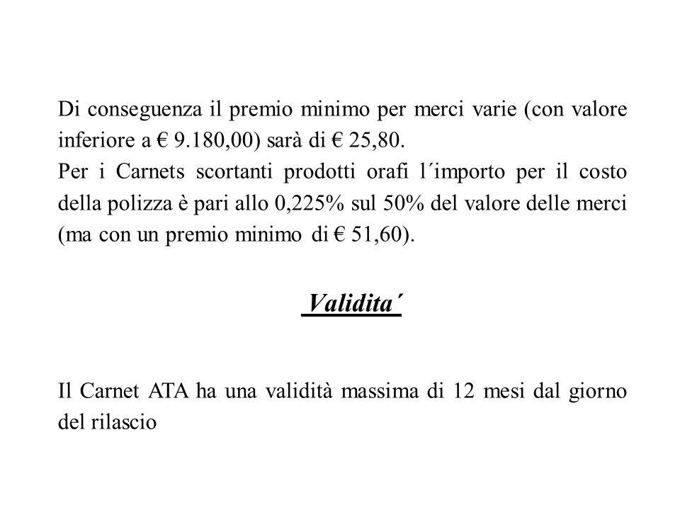 Di conseguenza il premio minimo per merci varie (con valore inferiore a 9.180,00) sarà di 25,80. Per i Carnets scortanti prodotti orafi l´importo per