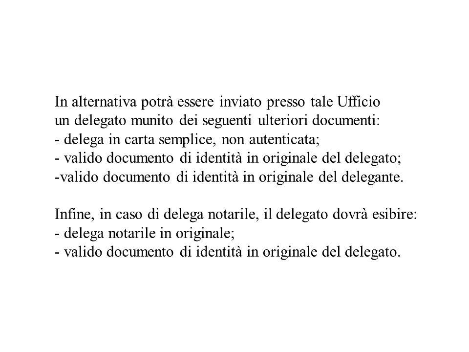 In alternativa potrà essere inviato presso tale Ufficio un delegato munito dei seguenti ulteriori documenti: - delega in carta semplice, non autentica