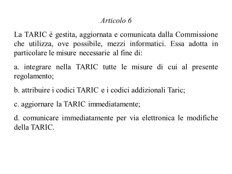 Articolo 6 La TARIC è gestita, aggiornata e comunicata dalla Commissione che utilizza, ove possibile, mezzi informatici. Essa adotta in particolare le