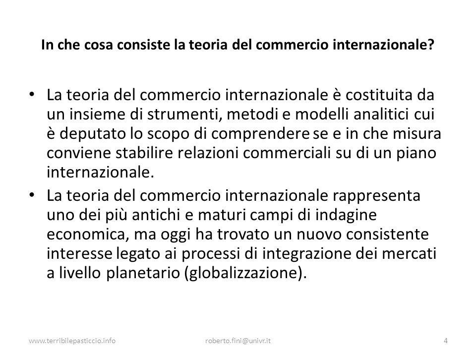 www.terribilepasticcio.inforoberto.fini@univr.it4 In che cosa consiste la teoria del commercio internazionale? La teoria del commercio internazionale