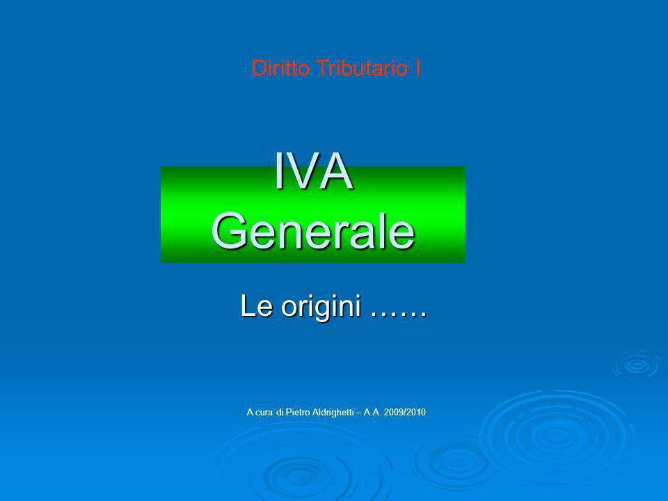 IVA Generale Le origini …… A cura di Pietro Aldrighetti – A.A. 2009/2010 Diritto Tributario I