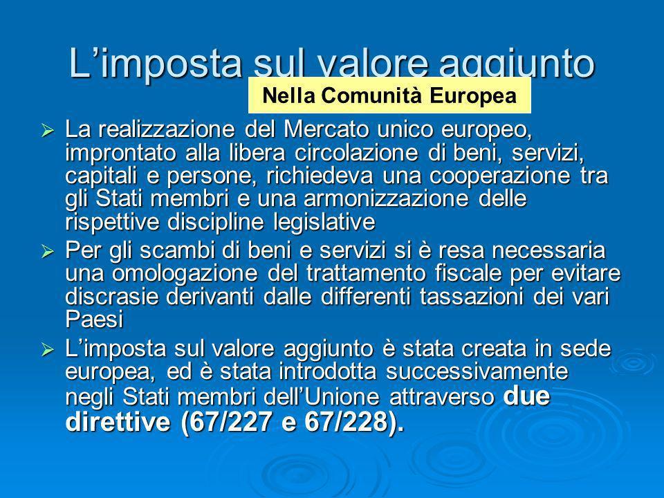 Limposta sul valore aggiunto La realizzazione del Mercato unico europeo, improntato alla libera circolazione di beni, servizi, capitali e persone, ric