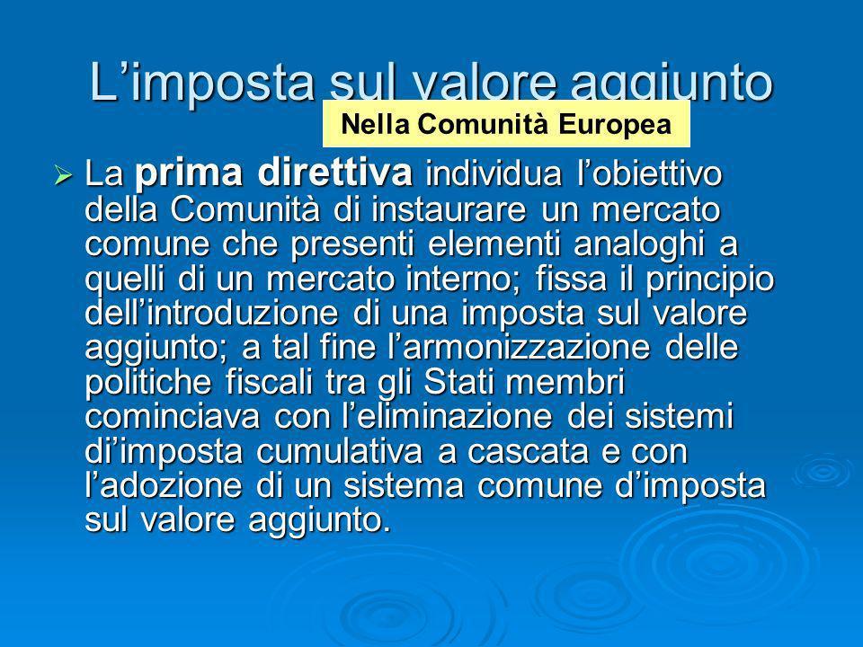 Limposta sul valore aggiunto La prima direttiva individua lobiettivo della Comunità di instaurare un mercato comune che presenti elementi analoghi a q
