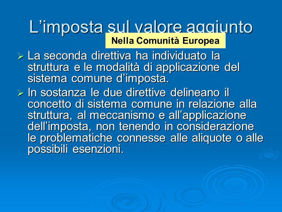 Limposta sul valore aggiunto La seconda direttiva ha individuato la struttura e le modalità di applicazione del sistema comune dimposta. La seconda di