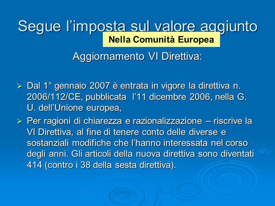 Segue limposta sul valore aggiunto Aggiornamento VI Direttiva: Dal 1° gennaio 2007 è entrata in vigore la direttiva n. 2006/112/CE, pubblicata l11 dic