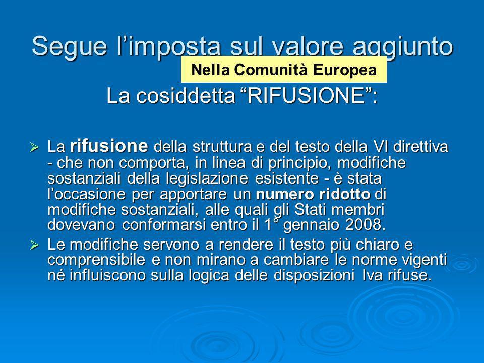 Segue limposta sul valore aggiunto La cosiddetta RIFUSIONE: La rifusione della struttura e del testo della VI direttiva - che non comporta, in linea d