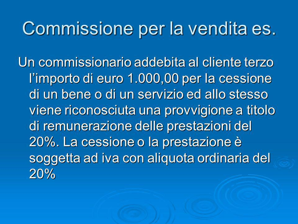 Commissione per la vendita es. Un commissionario addebita al cliente terzo limporto di euro 1.000,00 per la cessione di un bene o di un servizio ed al