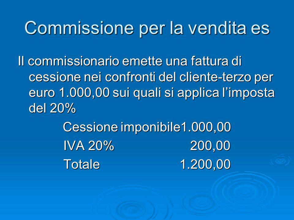 Commissione per la vendita es Il commissionario emette una fattura di cessione nei confronti del cliente-terzo per euro 1.000,00 sui quali si applica
