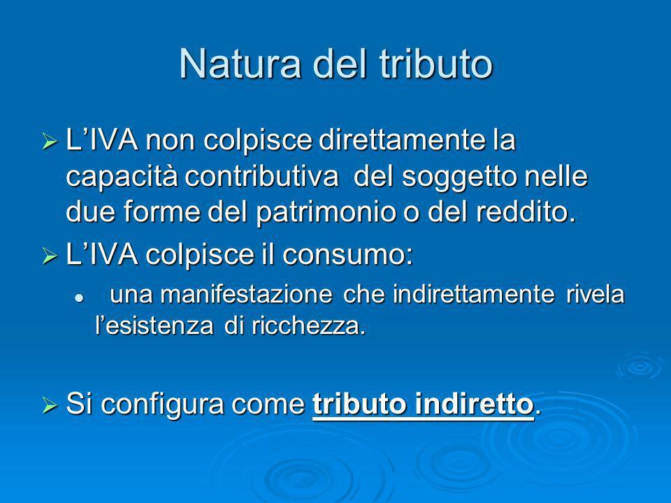 Natura del tributo LIVA non colpisce direttamente la capacità contributiva del soggetto nelle due forme del patrimonio o del reddito. LIVA non colpisc