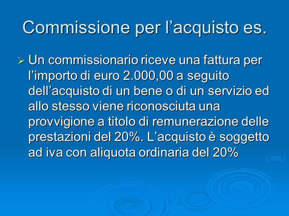 Commissione per lacquisto es. Un commissionario riceve una fattura per limporto di euro 2.000,00 a seguito dellacquisto di un bene o di un servizio ed