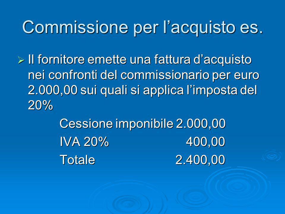 Commissione per lacquisto es. Il fornitore emette una fattura dacquisto nei confronti del commissionario per euro 2.000,00 sui quali si applica limpos