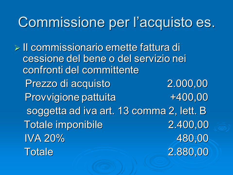 Commissione per lacquisto es. Il commissionario emette fattura di cessione del bene o del servizio nei confronti del committente Il commissionario eme