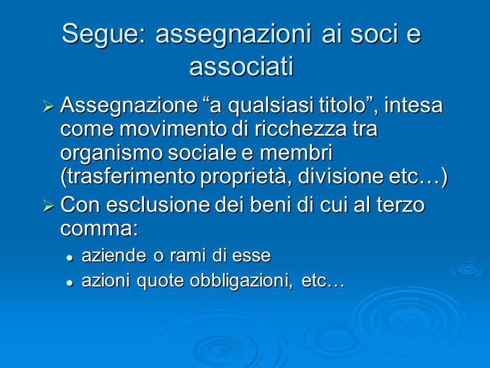 Segue: assegnazioni ai soci e associati Assegnazione a qualsiasi titolo, intesa come movimento di ricchezza tra organismo sociale e membri (trasferime
