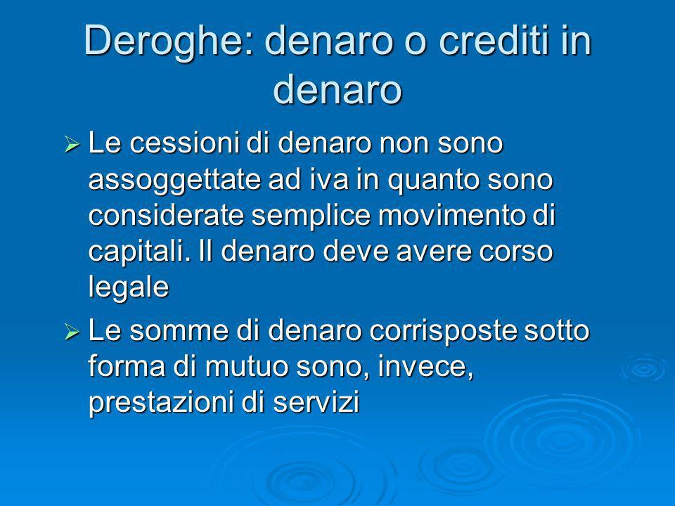 Deroghe: denaro o crediti in denaro Le cessioni di denaro non sono assoggettate ad iva in quanto sono considerate semplice movimento di capitali. Il d