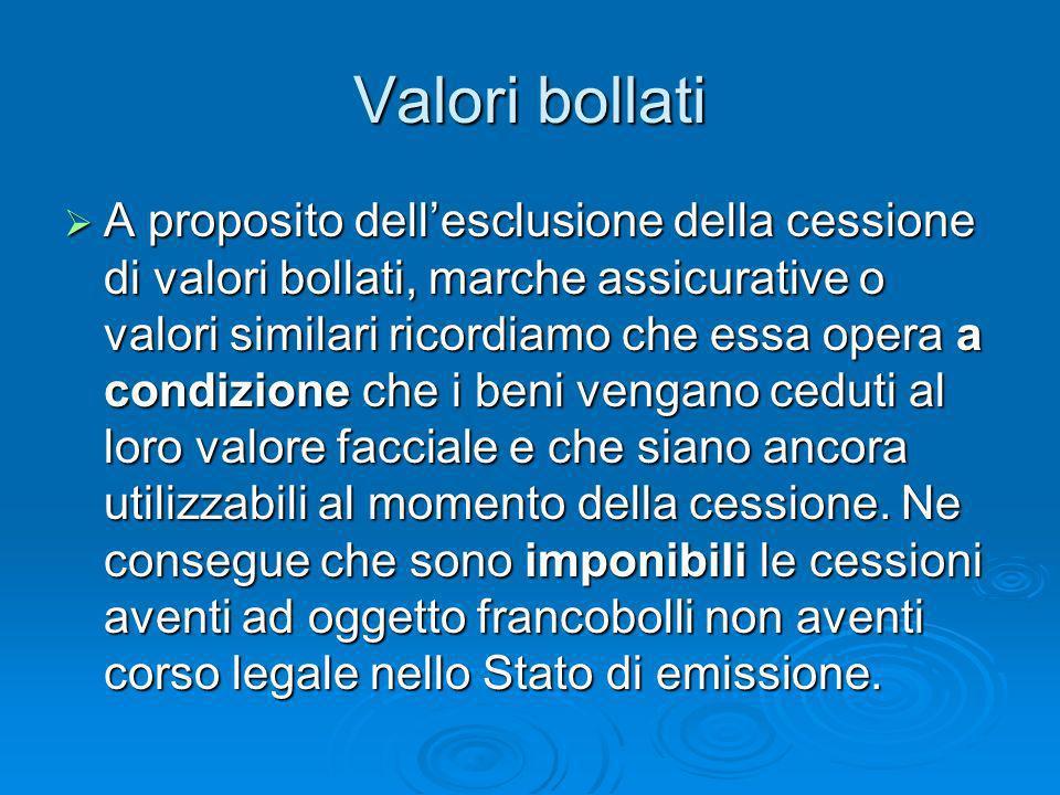 Valori bollati A proposito dellesclusione della cessione di valori bollati, marche assicurative o valori similari ricordiamo che essa opera a condizio