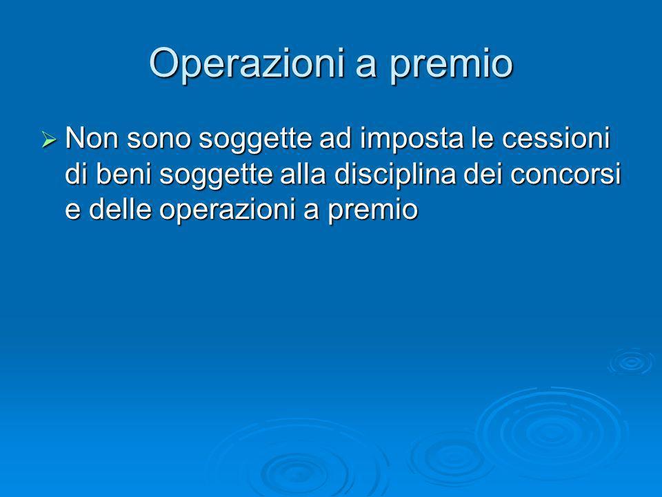Operazioni a premio Non sono soggette ad imposta le cessioni di beni soggette alla disciplina dei concorsi e delle operazioni a premio Non sono sogget