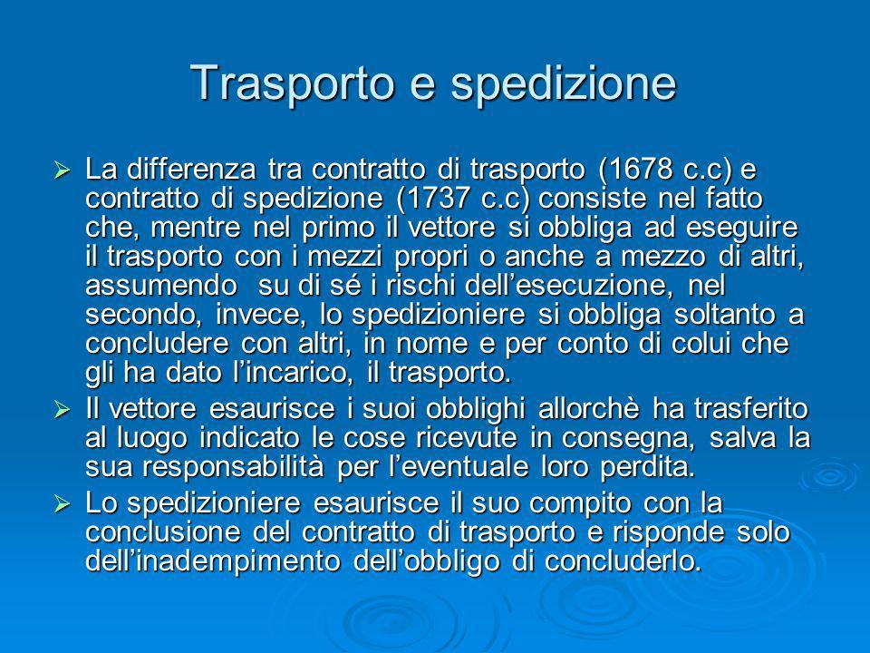 Trasporto e spedizione La differenza tra contratto di trasporto (1678 c.c) e contratto di spedizione (1737 c.c) consiste nel fatto che, mentre nel pri