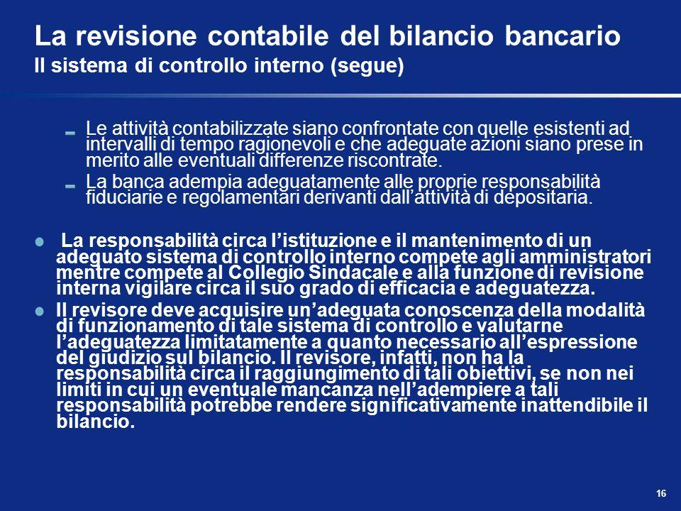 16 La revisione contabile del bilancio bancario Il sistema di controllo interno (segue) Le attività contabilizzate siano confrontate con quelle esiste