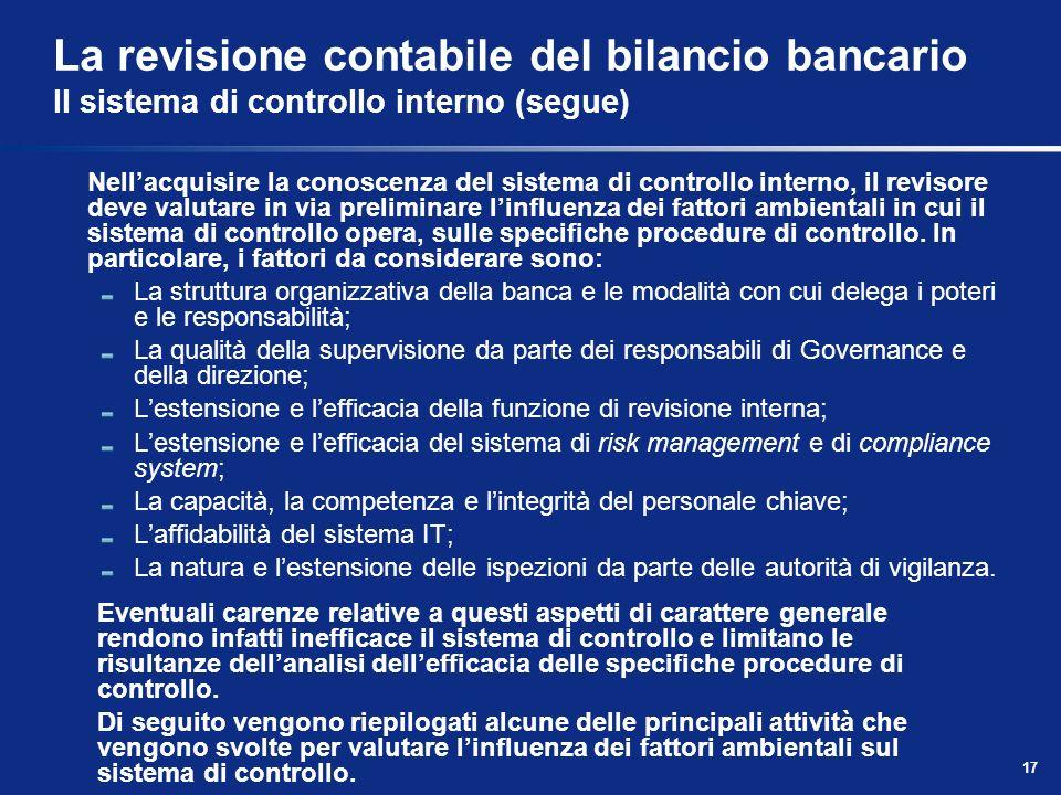 17 La revisione contabile del bilancio bancario Il sistema di controllo interno (segue) Nellacquisire la conoscenza del sistema di controllo interno,