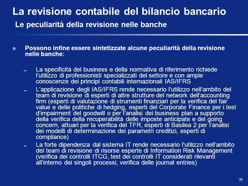31 La revisione contabile del bilancio bancario Le peculiarità della revisione nelle banche Possono infine essere sintetizzate alcune peculiarità dell