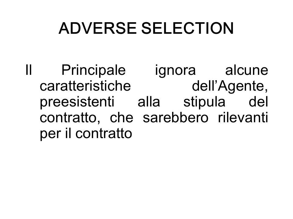 ADVERSE SELECTION Il Principale ignora alcune caratteristiche dellAgente, preesistenti alla stipula del contratto, che sarebbero rilevanti per il cont