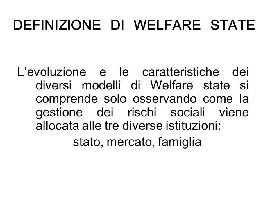 DEFINIZIONE DI WELFARE STATE Levoluzione e le caratteristiche dei diversi modelli di Welfare state si comprende solo osservando come la gestione dei r