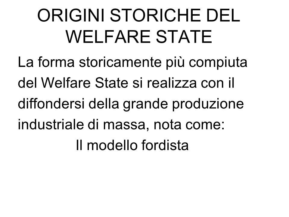ORIGINI STORICHE DEL WELFARE STATE La forma storicamente più compiuta del Welfare State si realizza con il diffondersi della grande produzione industr