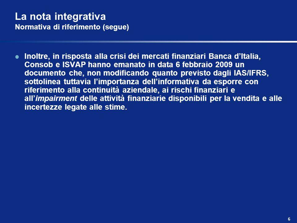 6 La nota integrativa Normativa di riferimento (segue) Inoltre, in risposta alla crisi dei mercati finanziari Banca dItalia, Consob e ISVAP hanno eman