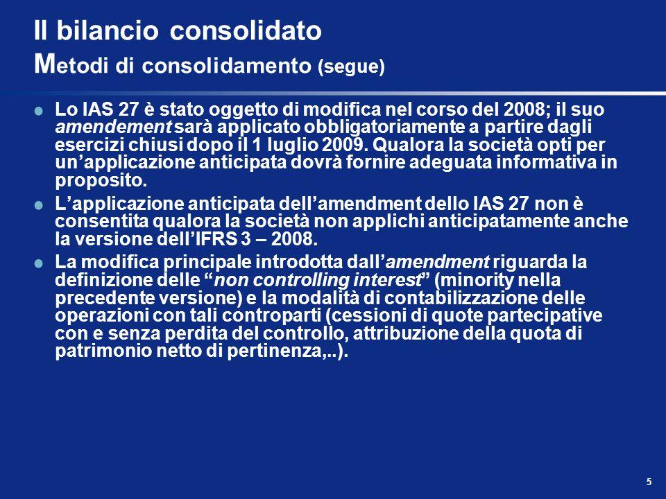 5 Il bilancio consolidato M etodi di consolidamento (segue) Lo IAS 27 è stato oggetto di modifica nel corso del 2008; il suo amendement sarà applicato