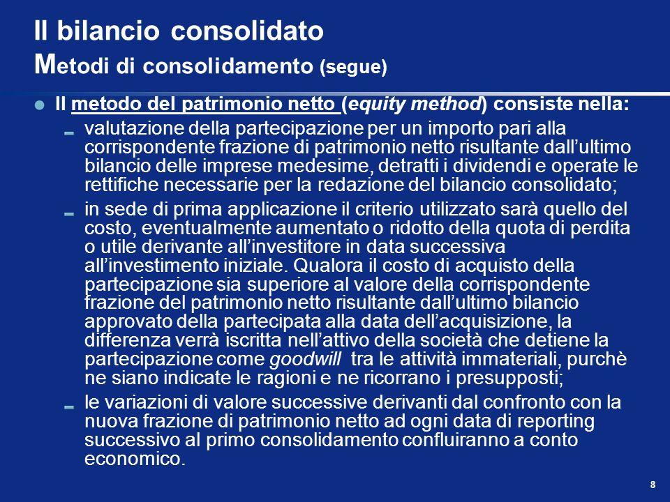 8 Il bilancio consolidato M etodi di consolidamento (segue) Il metodo del patrimonio netto (equity method) consiste nella: valutazione della partecipa