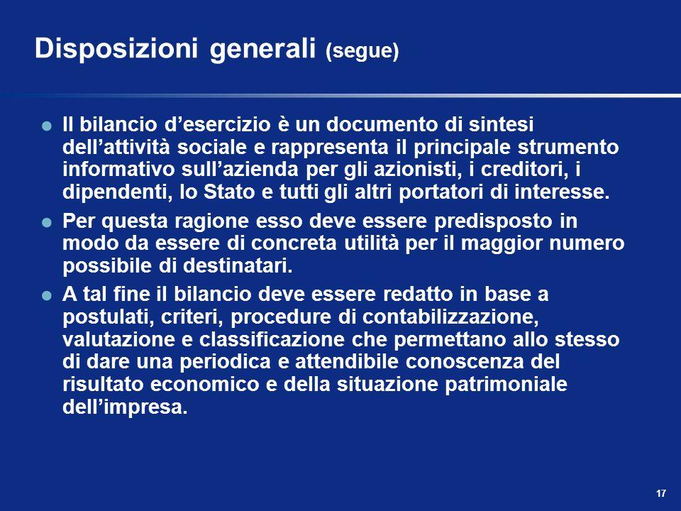 17 Disposizioni generali (segue) Il bilancio desercizio è un documento di sintesi dellattività sociale e rappresenta il principale strumento informativo sullazienda per gli azionisti, i creditori, i dipendenti, lo Stato e tutti gli altri portatori di interesse.
