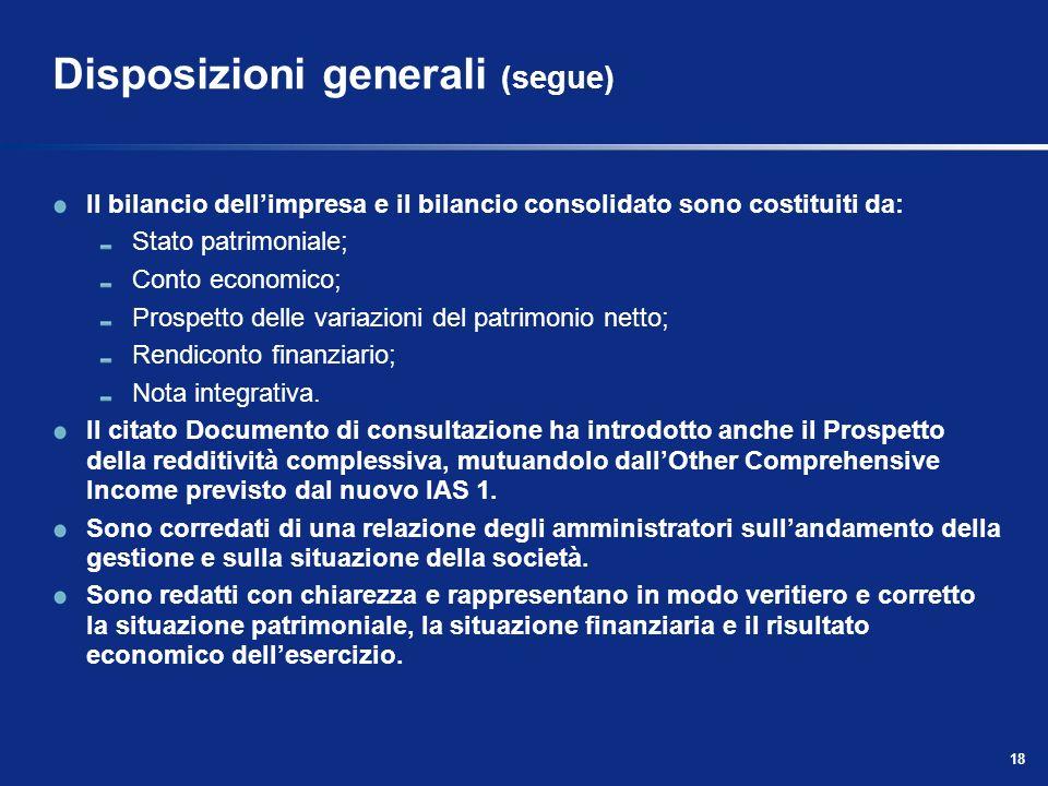18 Disposizioni generali (segue) Il bilancio dellimpresa e il bilancio consolidato sono costituiti da: Stato patrimoniale; Conto economico; Prospetto delle variazioni del patrimonio netto; Rendiconto finanziario; Nota integrativa.